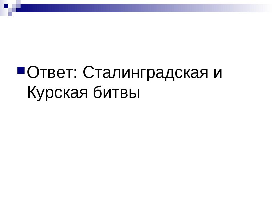 Ответ: Сталинградская и Курская битвы