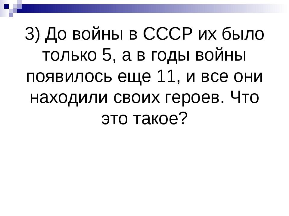 3) До войны в СССР их было только 5, а в годы войны появилось еще 11, и все о...
