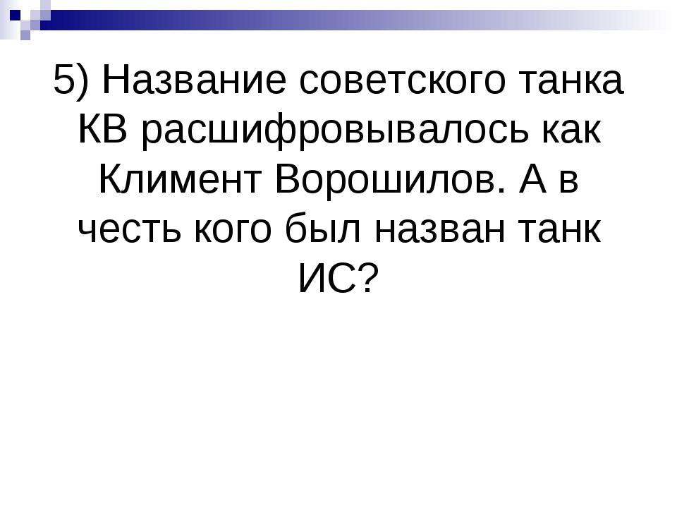 5) Название советского танка КВ расшифровывалось как Климент Ворошилов. А в ч...