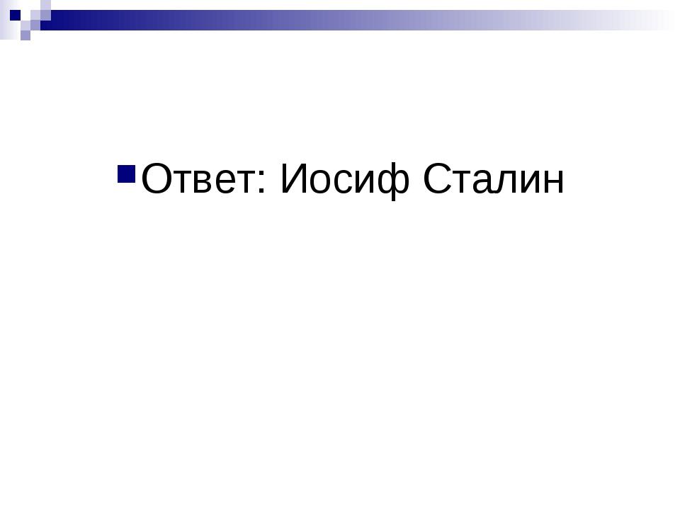 Ответ: Иосиф Сталин