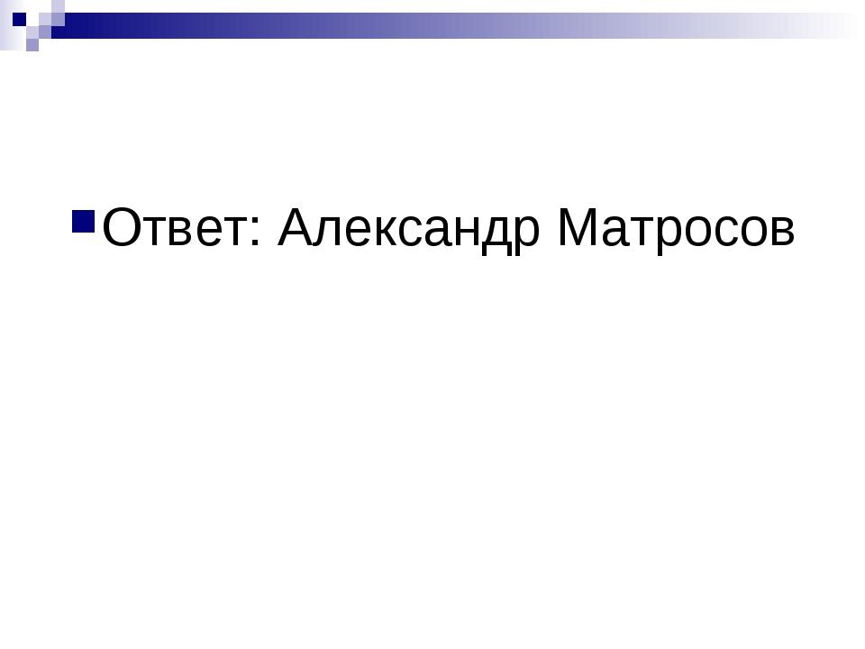 Ответ: Александр Матросов