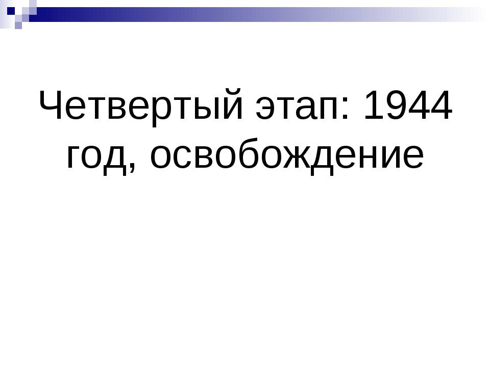 Четвертый этап: 1944 год, освобождение
