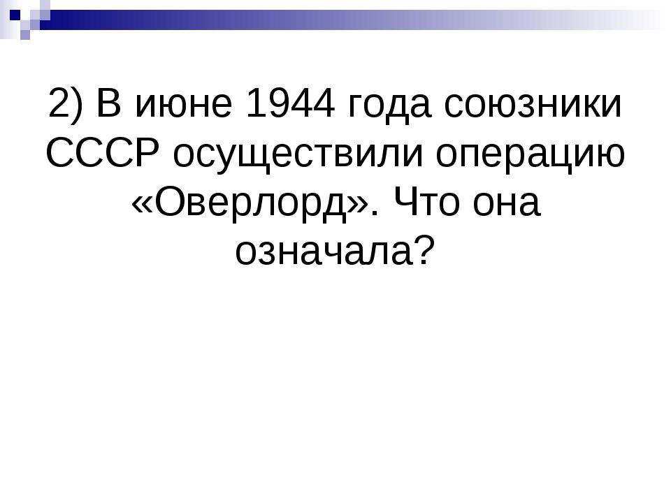 2) В июне 1944 года союзники СССР осуществили операцию «Оверлорд». Что она оз...