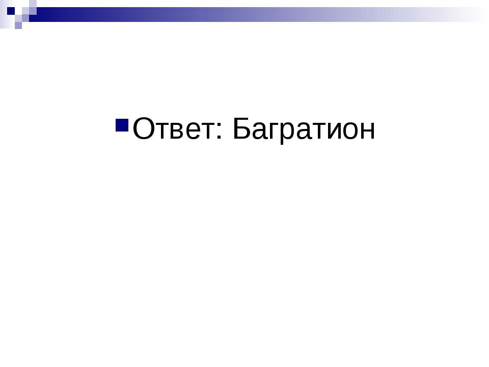 Ответ: Багратион