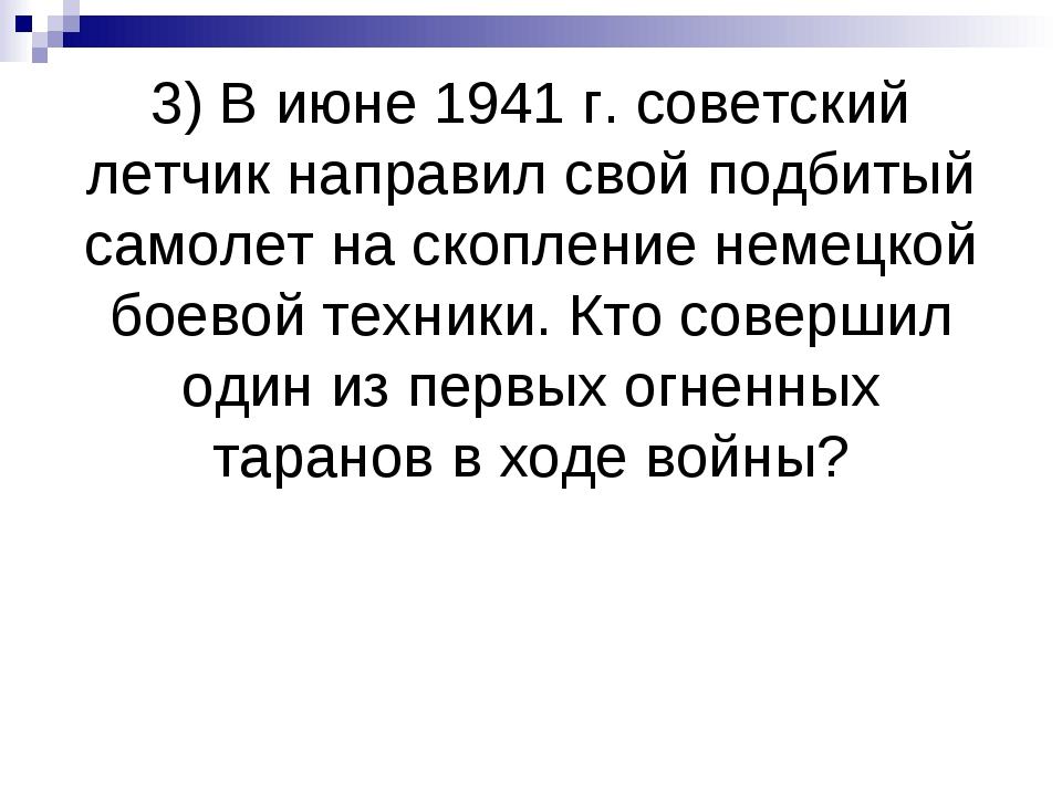 3) В июне 1941 г. советский летчик направил свой подбитый самолет на скоплени...