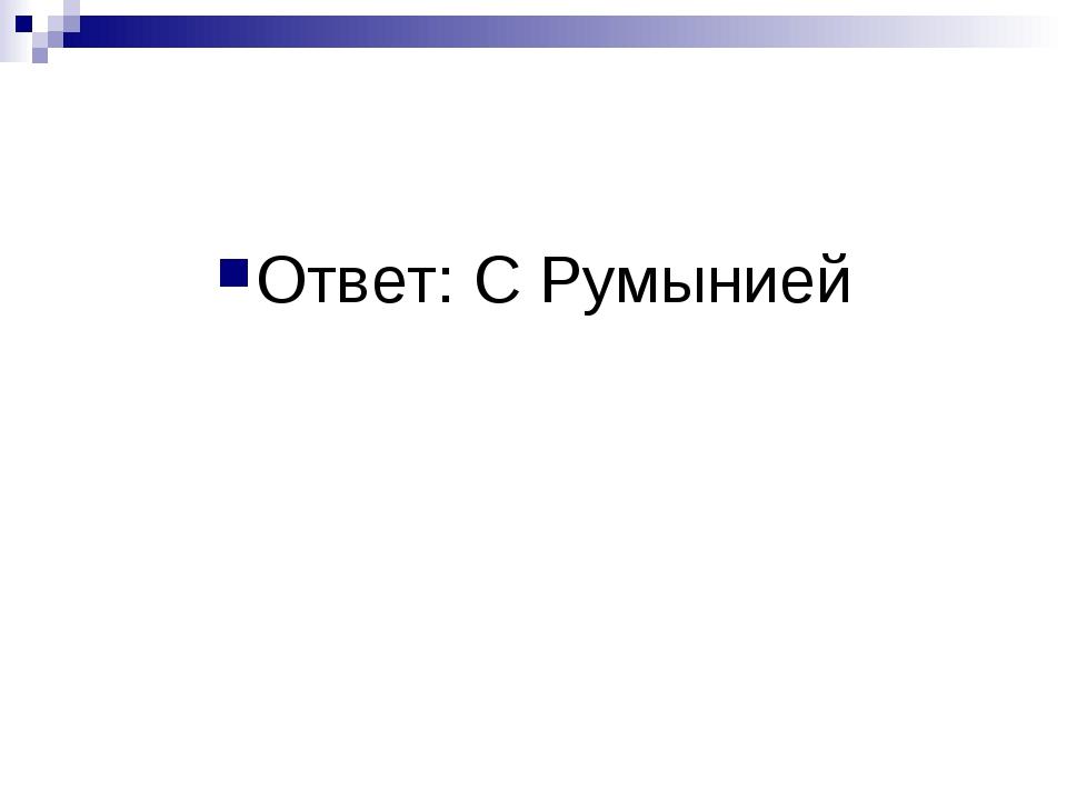 Ответ: С Румынией