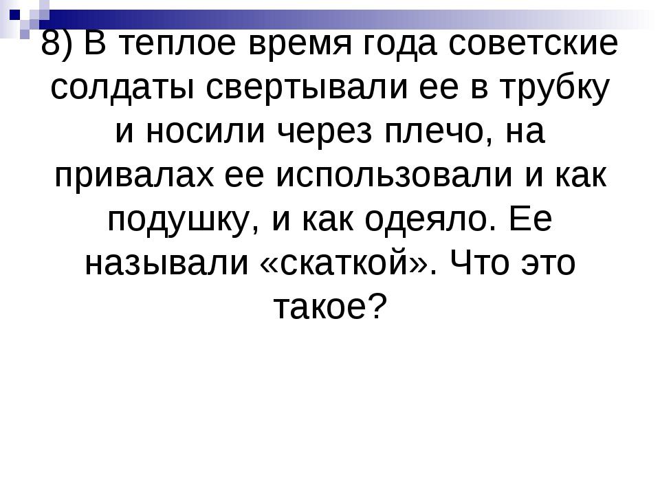 8) В теплое время года советские солдаты свертывали ее в трубку и носили чере...