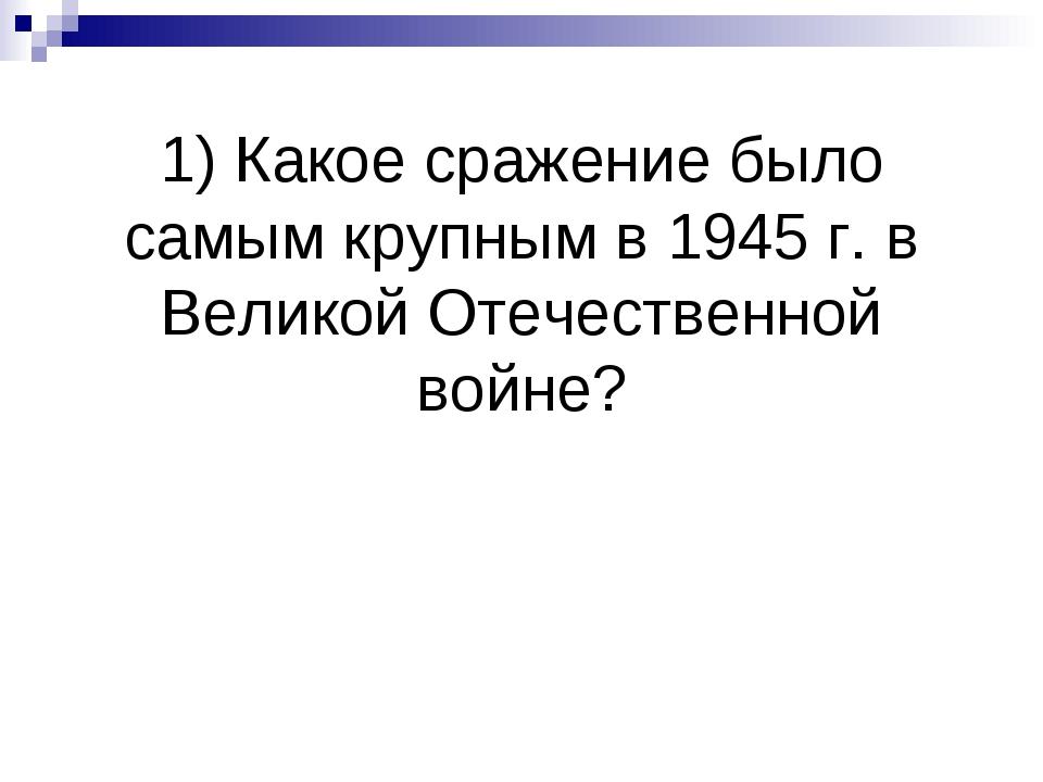 1) Какое сражение было самым крупным в 1945 г. в Великой Отечественной войне?