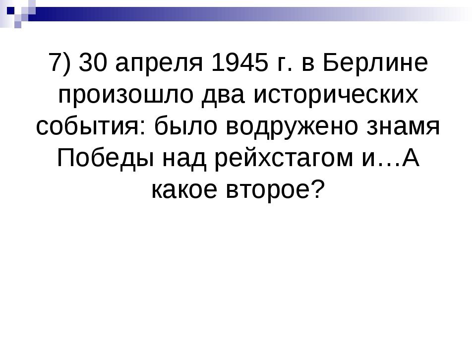 7) 30 апреля 1945 г. в Берлине произошло два исторических события: было водру...