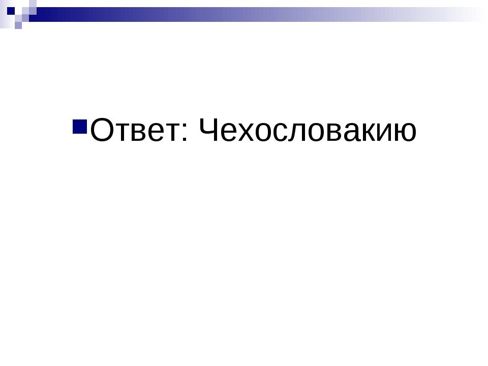 Ответ: Чехословакию