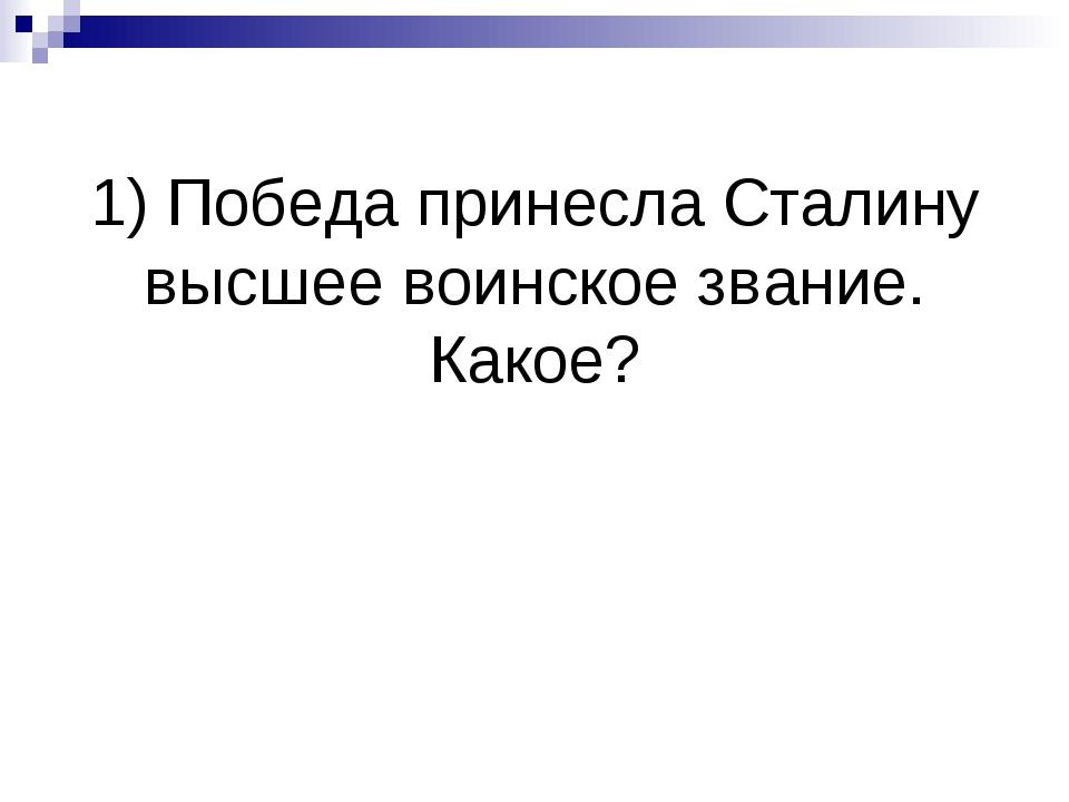 1) Победа принесла Сталину высшее воинское звание. Какое?
