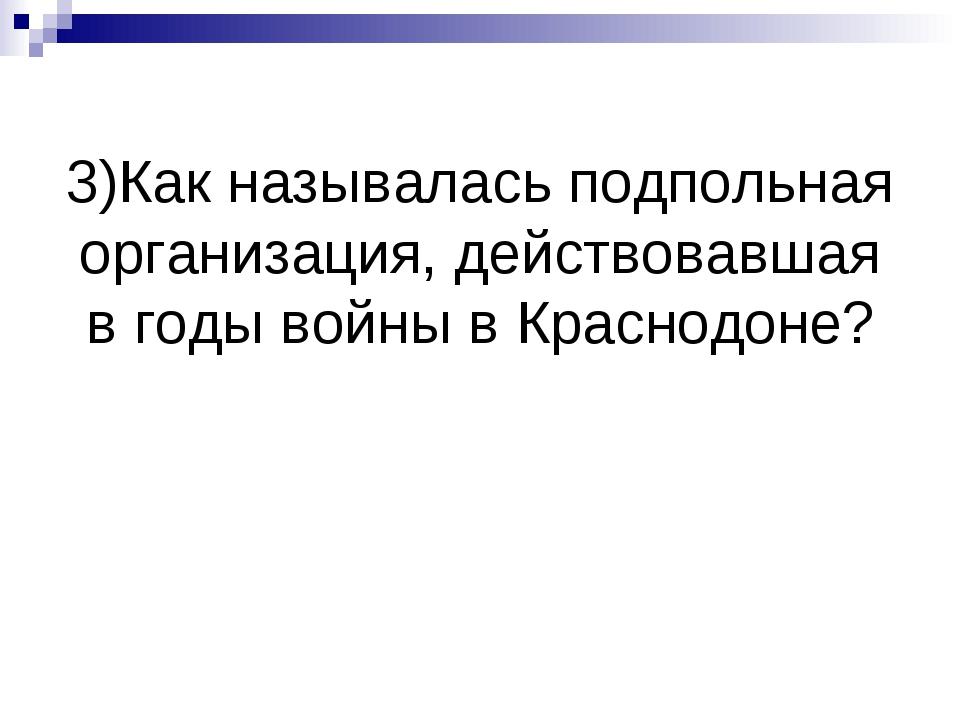 3)Как называлась подпольная организация, действовавшая в годы войны в Краснод...