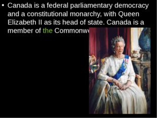 Canada is a federal parliamentary democracy and a constitutional monarchy, wi