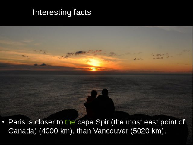 Interesting facts Paris is closer to the cape Spir (the most east point of Ca...