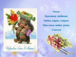 Мама Красивая, любимая Любит, варит, стирает Моя мама любит дочку Счастье
