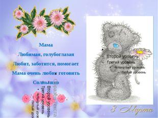 Мама Любимая, голубоглазая Любит, заботится, помогает Мама очень любит готови