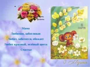 Мама Любимая, заботливая Любит, заботится, обожает Любит красный, зелёный цве