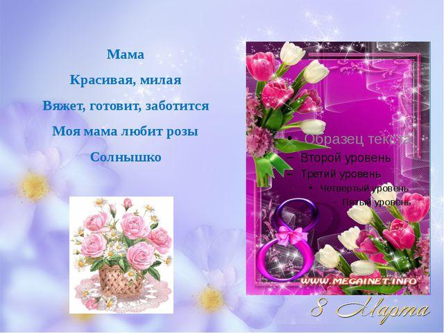 Мама Красивая, милая Вяжет, готовит, заботится Моя мама любит розы Солнышко