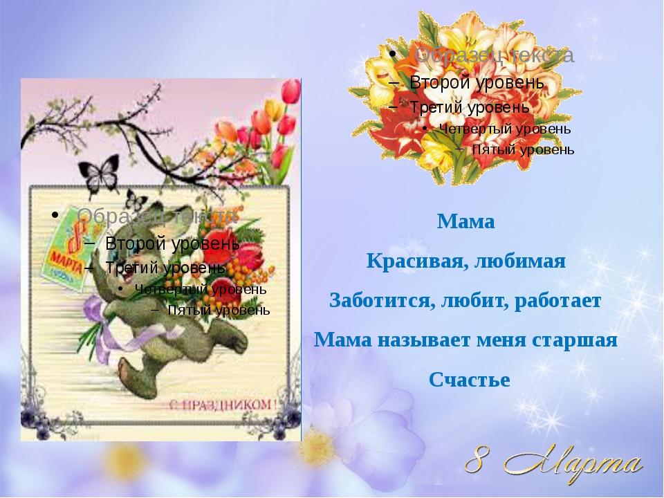 Мама Красивая, любимая Заботится, любит, работает Мама называет меня старшая...
