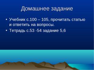 Домашнее задание Учебник с.100 – 105, прочитать статью и ответить на вопросы.