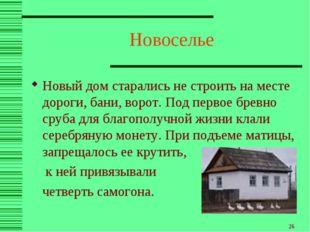 * Новоселье Новый дом старались не строить на месте дороги, бани, ворот. Под