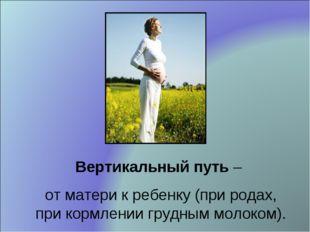 Вертикальный путь – от матери к ребенку (при родах, при кормлении грудным мол