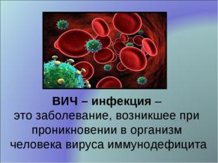 ВИЧ – инфекция – это заболевание, возникшее при проникновении в организм чело