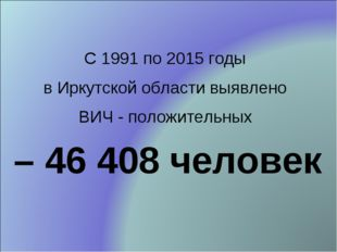 С 1991 по 2015 годы в Иркутской области выявлено ВИЧ - положительных – 46 408