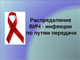Распределение ВИЧ - инфекции по путям передачи