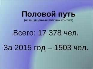 Половой путь (незащищенный половой контакт) Всего: 17 378 чел. За 2015 год –