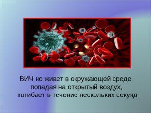 ВИЧ не живет в окружающей среде, попадая на открытый воздух, погибает в течен