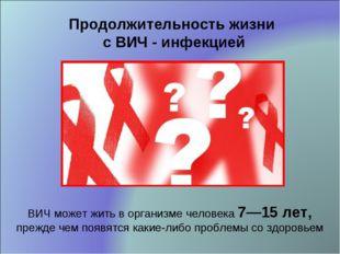 ВИЧ может жить в организме человека 7—15 лет, прежде чем появятся какие-либо