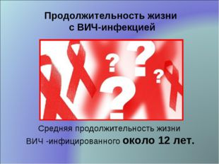 Средняя продолжительность жизни ВИЧ -инфицированного около 12 лет. Продолжите