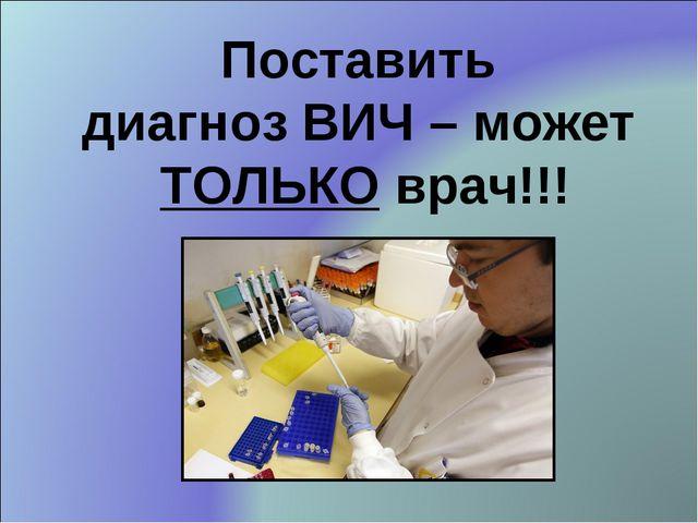 Поставить диагноз ВИЧ – может ТОЛЬКО врач!!!