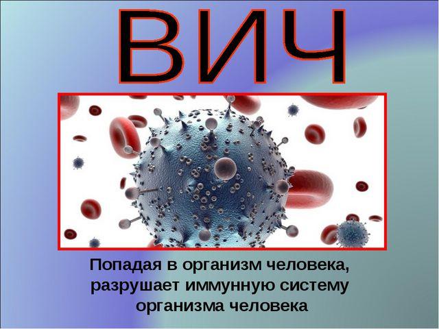 Попадая в организм человека, разрушает иммунную систему организма человека
