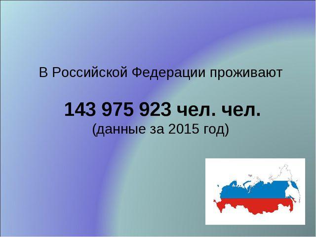 В Российской Федерации проживают 143 975 923 чел. чел. (данные за 2015 год)