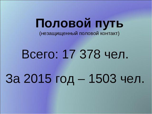 Половой путь (незащищенный половой контакт) Всего: 17 378 чел. За 2015 год –...