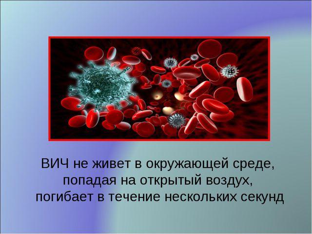 ВИЧ не живет в окружающей среде, попадая на открытый воздух, погибает в течен...