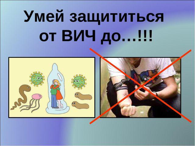 Умей защититься от ВИЧ до…!!!