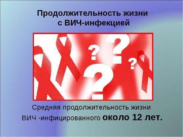 Средняя продолжительность жизни ВИЧ -инфицированного около 12 лет. Продолжите...