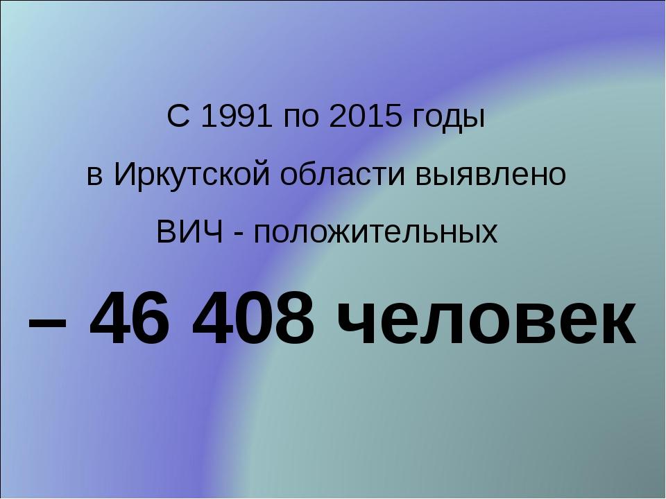 С 1991 по 2015 годы в Иркутской области выявлено ВИЧ - положительных – 46 408...
