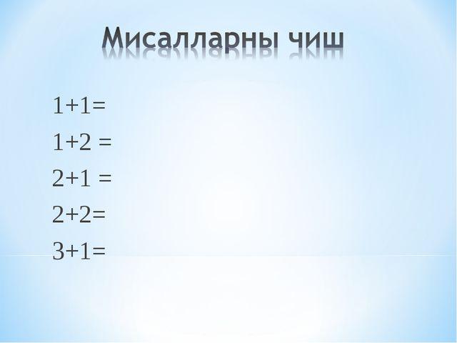 1+1= 1+2 = 2+1 = 2+2= 3+1=