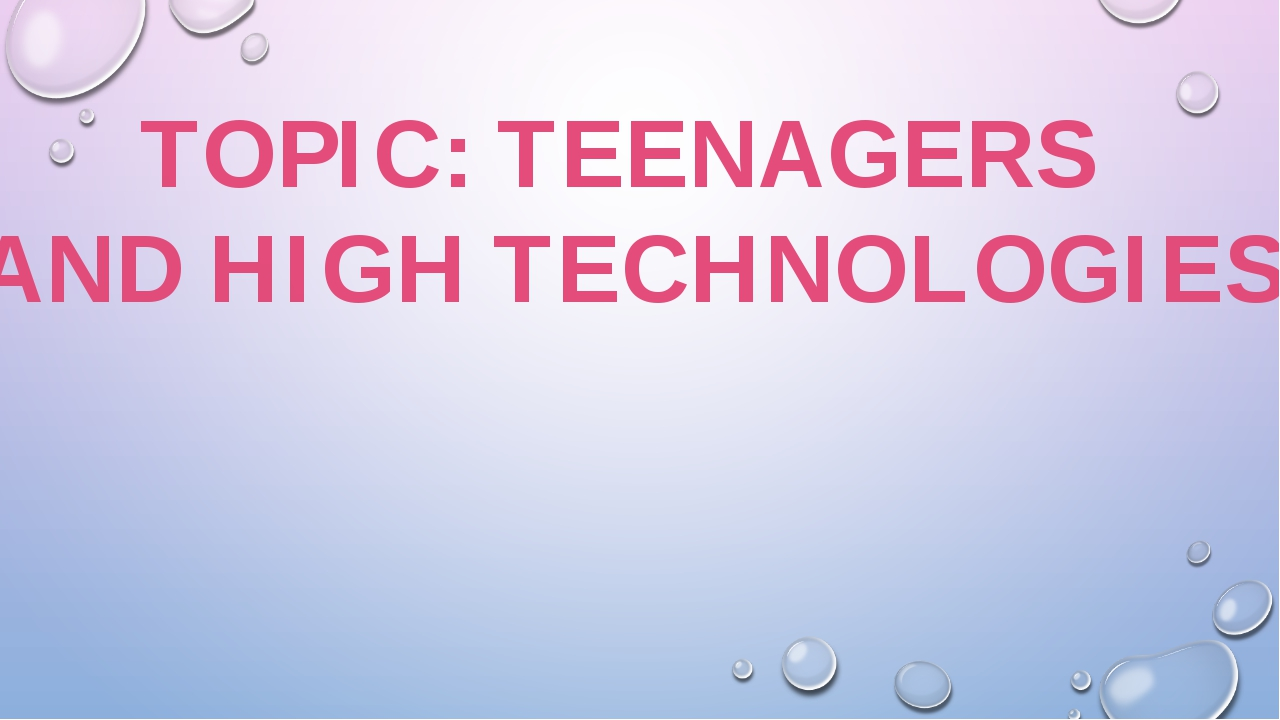 TOPIC: TEENAGERS AND HIGH TECHNOLOGIES
