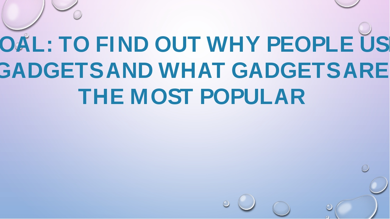 GOAL: TO FIND OUT WHY PEOPLE USE GADGETS AND WHAT GADGETS ARE THE MOST POPULAR