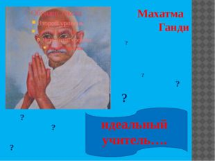 Махатма Ганди идеальный учитель…. ? ? ? ? ? ? ?