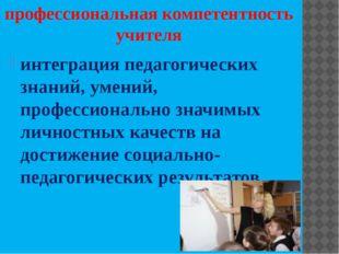 профессиональная компетентность учителя интеграция педагогических знаний, уме