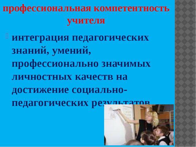 профессиональная компетентность учителя интеграция педагогических знаний, уме...
