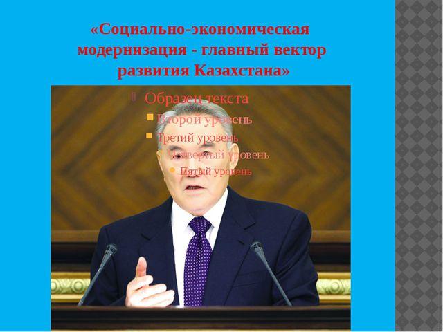 «Социально-экономическая модернизация - главный вектор развития Казахстана»