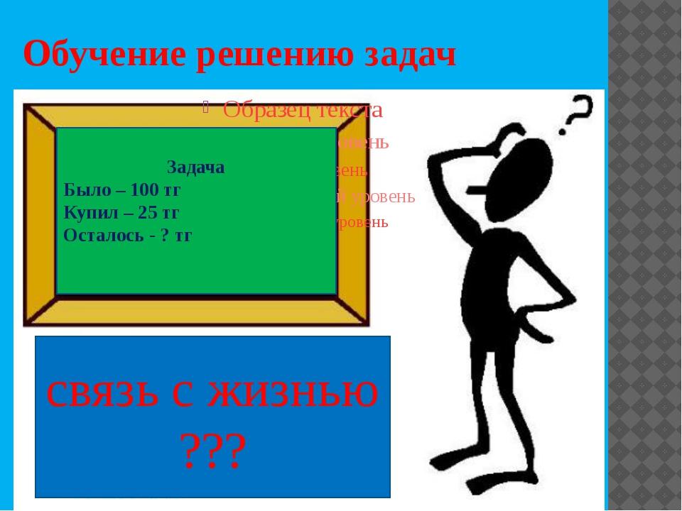 Обучение решению задач Задача Было – 100 тг Купил – 25 тг Осталось - ? тг свя...