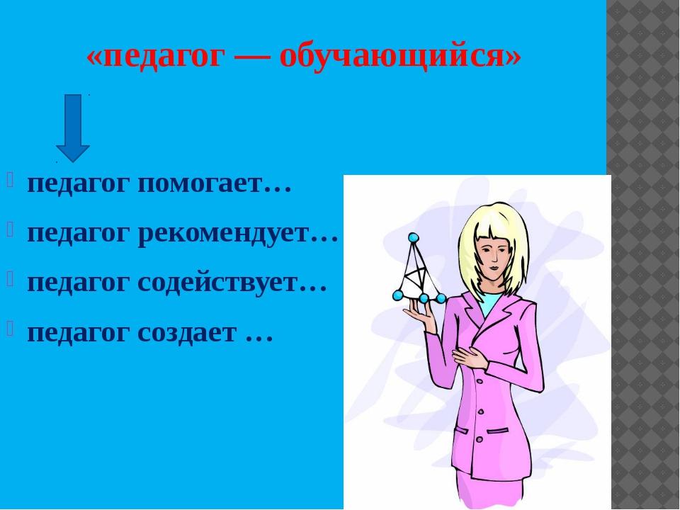 «педагог— обучающийся» педагог помогает… педагог рекомендует… педагог содейс...